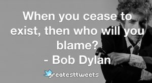When you cease to exist, then who will you blame? - Bob Dylan