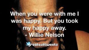 When you were with me I was happy. But you took my happy away. - Willie Nelson