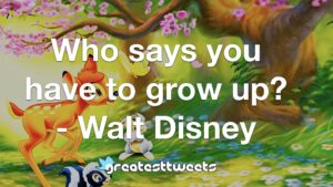 Who says you have to grow up? - Walt Disney