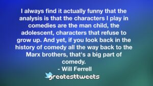 I always find it actually funny that the analysis is that the characters I play in comedies are the man child, the adolescent, characters that refuse to grow up. And yet, if you look back in the history of comedy all the way back to the Marx brothers, that's a big part of comedy.- Will Ferrell.001
