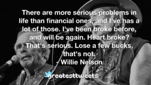 There are more serious problems in life than financial ones, and I've has a lot of those. I've been broke before, and will be again. Heart broke? That's serious. Lose a few bucks, that's not.- Willie Nelson.001