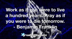 Work as if you were to live a hundred years. Pray as if you were to die tomorrow. - Benjamin Franklin