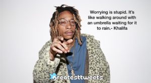 Worrying is stupid. It's like walking around with an umbrella waiting for it to rain.- Khalifa