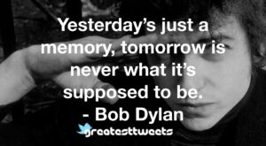 Yesterday's just a memory, tomorrow is never what it's supposed to be. - Bob Dylan