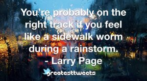 You're probably on the right track if you feel like a sidewalk worm during a rainstorm. - Larry Page