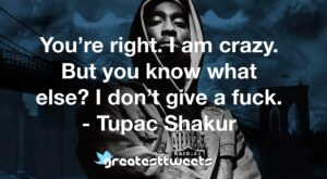 You're right. I am crazy. But you know what else? I don't give a fuck. - Tupac Shakur