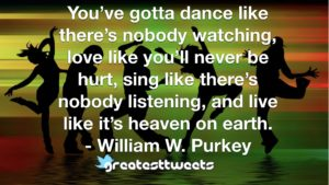 You've gotta dance like there's nobody watching, love like you'll never be hurt, sing like there's nobody listening, and live like it's heaven on earth. - William W. Purkey