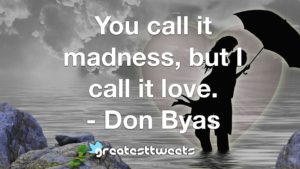 You call it madness, but I call it love. - Don Byas