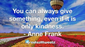 You can always give something, even if it is only kindness.