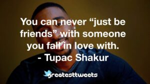 """You can never """"just be friends"""" with someone you fall in love with. - Tupac Shakur"""