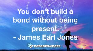 You don't build a bond without being present. - James Earl Jones