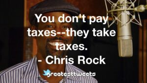 You don't pay taxes--they take taxes. - Chris Rock