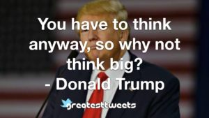 You have to think anyway, so why not think big? - Donald Trump