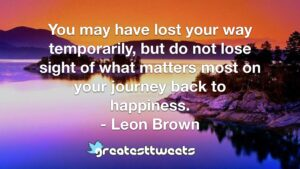You may have lost your way temporarily, but do not lose sight of what matters most on your journey back to happiness. - Leon Brown