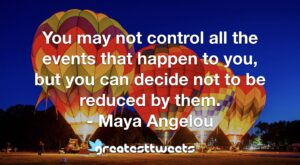 You may not control all the events that happen to you, but you can decide not to be reduced by them. - Maya Angelou