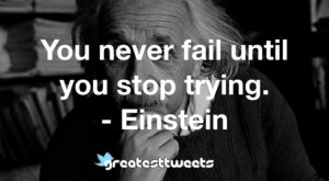 You never fail until you stop trying. - Einstein