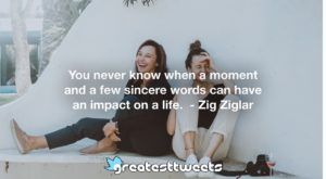 You never know when a moment and a few sincere words can have an impact on a life. - Zig Ziglar