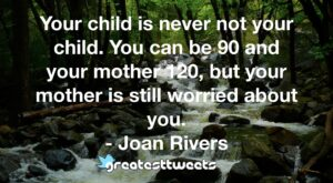 Your child is never not your child. You can be 90 and your mother 120, but your mother is still worried about you. - Joan Rivers
