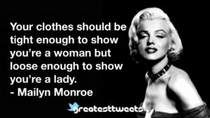 Your clothes should be tight enough to show you're a woman but loose enough to show you're a lady. - Mailyn Monroe