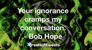 Your ignorance cramps my conversation. - Bob Hope