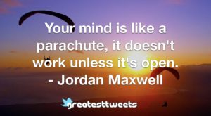 Your mind is like a parachute, it doesn't work unless it's open. - Jordan Maxwell