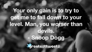 Your only gain is to try to get me to fall down to your level. Man, you worser than devils. - Snoop Dogg