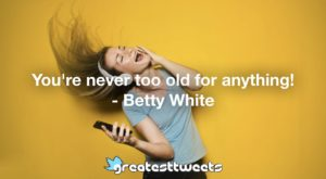 You're never too old for anything! - Betty White