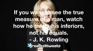 If you want to see the true measure of a man, watch how he treats his inferiors, not his equals. - J. K. Rowling