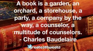 A book is a garden, an orchard, a storehouse, a party, a company by the way, a counselor, a multitude of counselors. - Charles Baudelaire