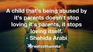 A child that's being abused by it's parents doesn't stop loving it's parents, it stops loving itself. - Shahida Arabi
