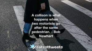 A collison is what happens when two motorists go after the same pedestrian. - Bob Newhart