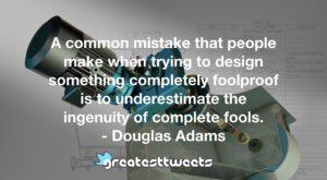 A common mistake that people make when trying to design something completely foolproof is to underestimate the ingenuity of complete fools. - Douglas Adams