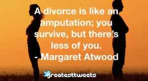 A divorce is like an amputation; you survive, but there's less of you. - Margaret Atwood