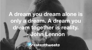 A dream you dream alone is only a dream. A dream you dream together is reality. - John Lennon