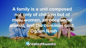 A family is a unit composed not only of children but of men, women, an occasional animal, and the common cold. - Ogden Nash