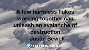A few harmless flakes working together can unleash an avalanche of destruction - Justin Sewell