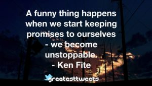 A funny thing happens when we start keeping promises to ourselves - we become unstoppable. - Ken Fite