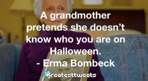 A grandmother pretends she doesn't know who you are on Halloween. - Erma Bombeck