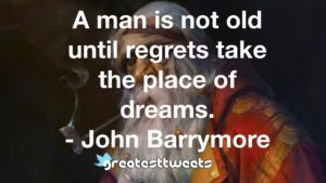 A man is not old until regrets take the place of dreams. - John Barrymore