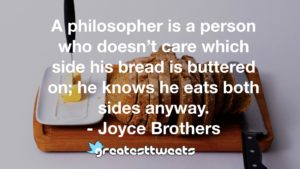 A philosopher is a person who doesn't care which side his bread is buttered on; he knows he eats both sides anyway. - Joyce Brothers
