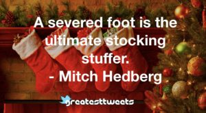 A severed foot is the ultimate stocking stuffer. - Mitch Hedberg