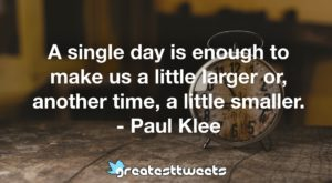 A single day is enough to make us a little larger or, another time, a little smaller. - Paul Klee