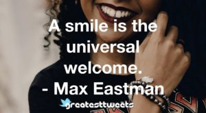 A smile is the universal welcome. - Max Eastman