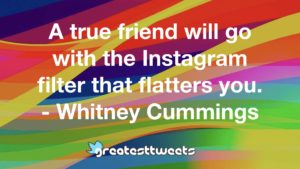 A true friend will go with the Instagram filter that flatters you. - Whitney Cummings