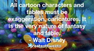 All cartoon characters and fables must be exaggeration, caricatures. It is the very nature of fantasy and fable. - Walt Disney