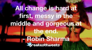 All change is hard at first, messy in the middle and gorgeous at the end. - Robin Sharma