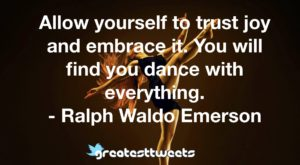 Allow yourself to trust joy and embrace it. You will find you dance with everything. - Ralph Waldo Emerson