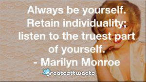 Always be yourself. Retain individuality; listen to the truest part of yourself. - Marilyn Monroe