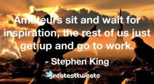 Amateurs sit and wait for inspiration, the rest of us just get up and go to work. - Stephen King