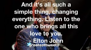 And it's all such a simple thing, changing everything. Listen to the one who brings all this love to you. - Elton John